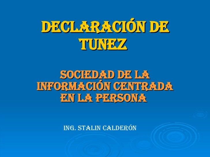 DECLARACIÓN DE TUNEZ   SOCIEDAD DE LA INFORMACIÓN CENTRADA EN LA PERSONA   ING. STALIN CALDERÓN
