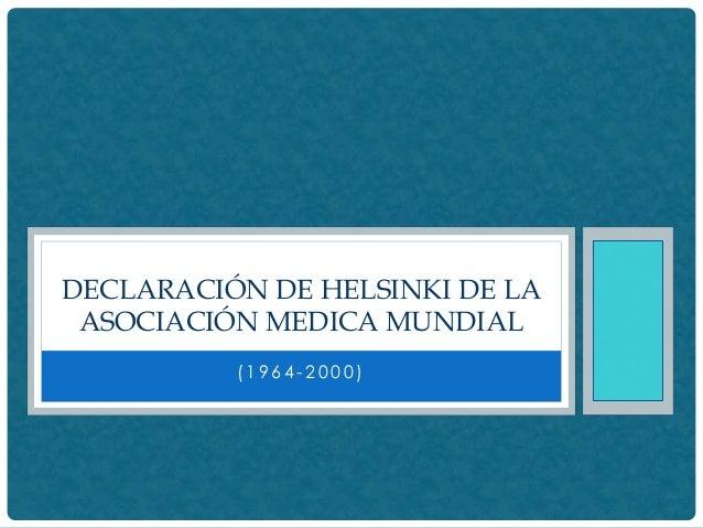 (1 9 6 4 - 2 0 0 0 ) DECLARACIÓN DE HELSINKI DE LA ASOCIACIÓN MEDICA MUNDIAL