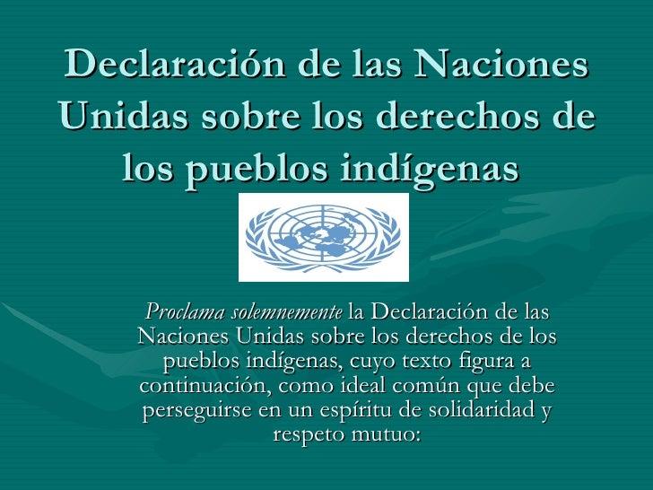 Declaración de las Naciones Unidas sobre los derechos de los pueblos indígenas  Proclama solemnemente  la Declaración de l...