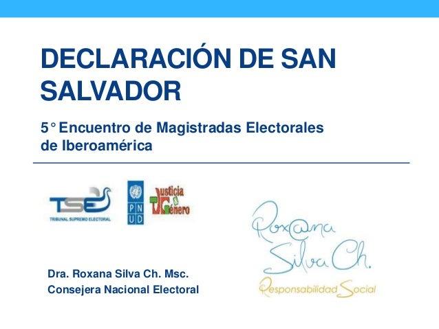 DECLARACIÓN DE SAN SALVADOR 5° Encuentro de Magistradas Electorales de Iberoamérica Dra. Roxana Silva Ch. Msc. Consejera N...