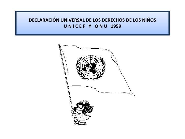 DECLARACIÓN UNIVERSAL DE LOS DERECHOS DE LOS NIÑOS              U N I C E F Y O N U 1959
