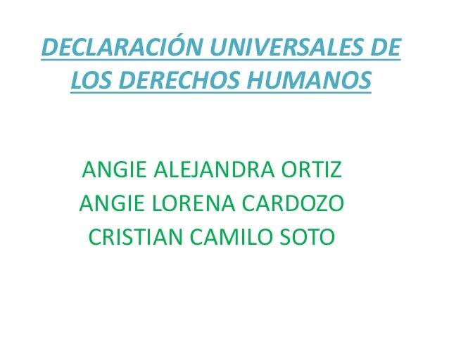 DECLARACIÓN UNIVERSALES DE LOS DERECHOS HUMANOS ANGIE ALEJANDRA ORTIZ ANGIE LORENA CARDOZO CRISTIAN CAMILO SOTO