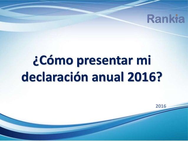 ¿Cómo presentar mi declaración anual 2016? 2016