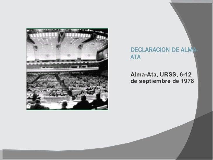 DECLARACION DE ALMA-ATA <ul><li>Alma-Ata, URSS, 6-12 de septiembre de 1978 </li></ul>