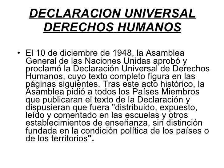 DECLARACION UNIVERSAL   DERECHOS   HUMANOS <ul><li>El 10 de diciembre de 1948, la Asamblea General de las Naciones Unidas ...