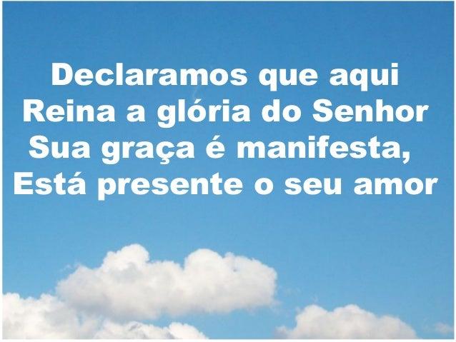 Declaramos que aqui Reina a glória do Senhor Sua graça é manifesta, Está presente o seu amor