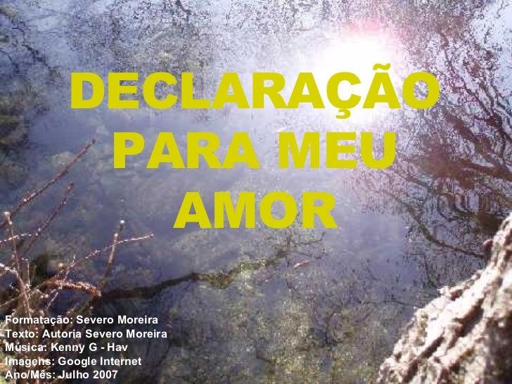 DECLARAÇÃO PARA MEU AMOR Formatação: Severo Moreira Texto:  Autoria Severo Moreira Música: Kenny G - Hav Imagens: Google I...