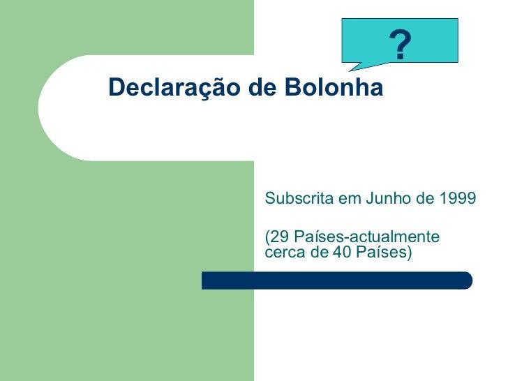 Declaração de Bolonha Subscrita em Junho de 1999 (29 Países-actualmente cerca de 40 Países) ?