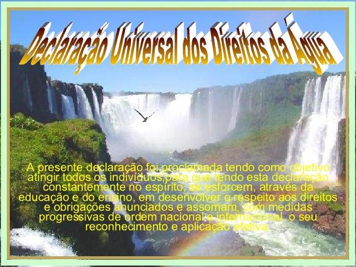 Declaração Universal dos Direitos da Água A presente declaração foi proclamada tendo como objetivo atingir todos os indiví...