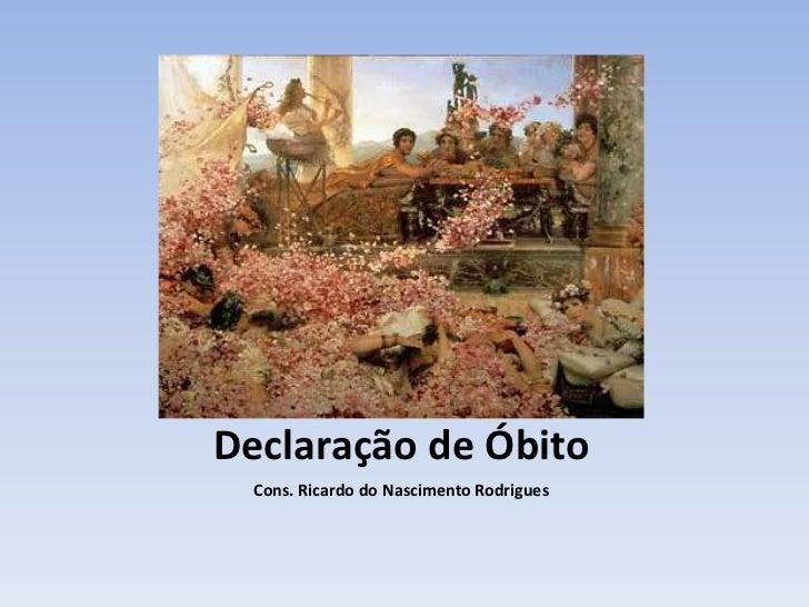 Declaração de Óbito<br />Cons. Ricardo do Nascimento Rodrigues<br />