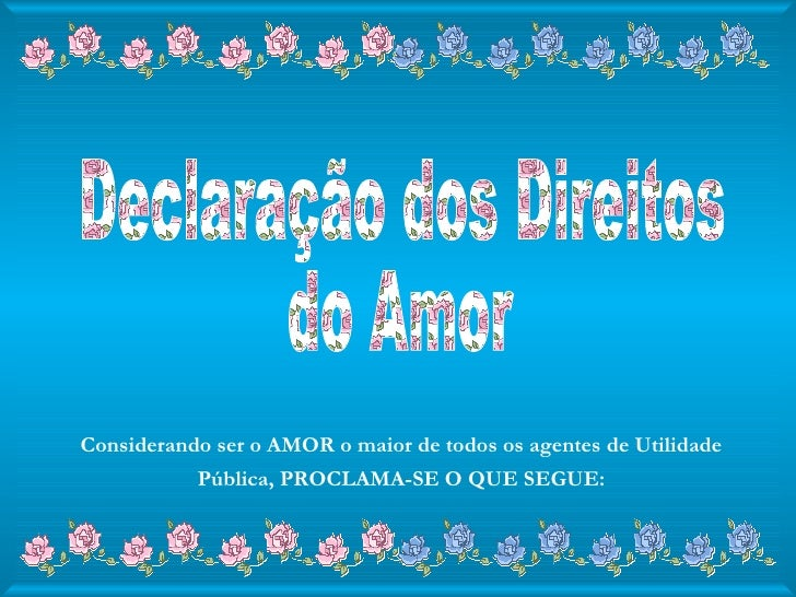 Declaração dos Direitos  do Amor Considerando ser o AMOR o maior de todos os agentes de Utilidade Pública, PROCLAMA-SE O Q...