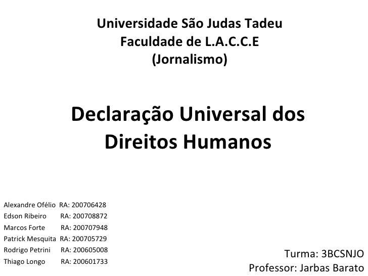 Declaração Universal dos Direitos Humanos Alexandre Ofélio  RA: 200706428 Edson Ribeiro  RA: 200708872 Marcos Forte  RA: 2...
