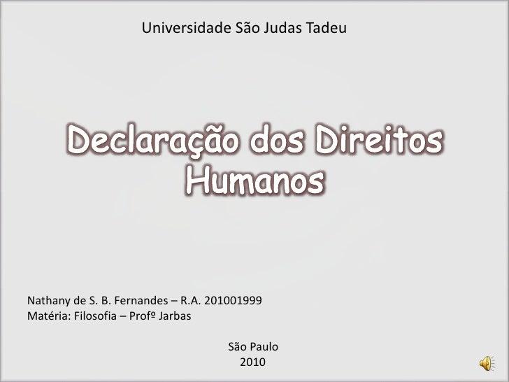 Declaração dos Direitos Humanos<br />Universidade São Judas Tadeu<br />Nathany de S. B. Fernandes – R.A. 201001999<br />Ma...