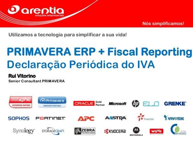 Utilizamos a tecnologia para simplificar a sua vida! PRIMAVERA ERP + Fiscal Reporting Declaração Periódica do IVA Rui Vito...