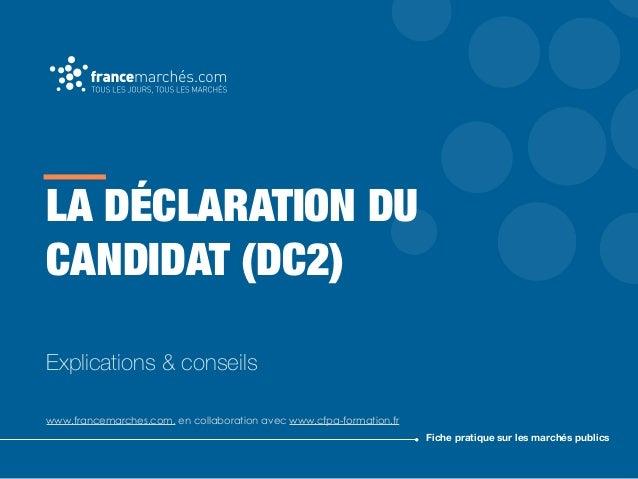 LA DÉCLARATION DU CANDIDAT (DC2) Explications & conseils www.francemarches.com, en collaboration avec www.cfpa-formation.f...