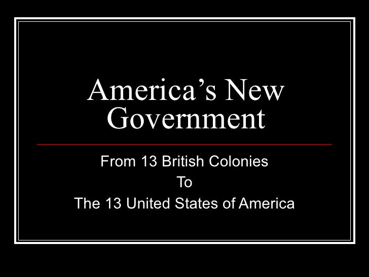 America's New Government From 13 British Colonies To The 13 United States of America