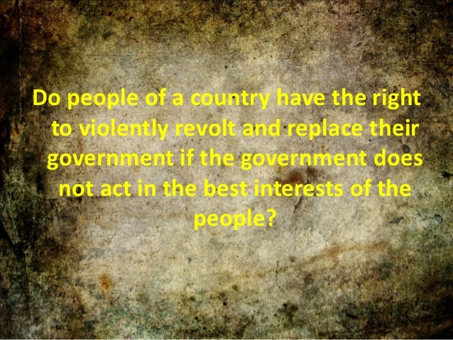 Do people of a country have the right to violently revolt and replace their government if the government does not act in t...