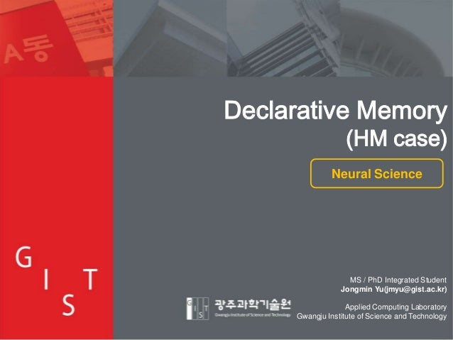Declarative Memory  (HM case)  Neural Science  MS / PhD Integrated Student Jongmin Yu(jmyu@gist.ac.kr) Applied Computing L...