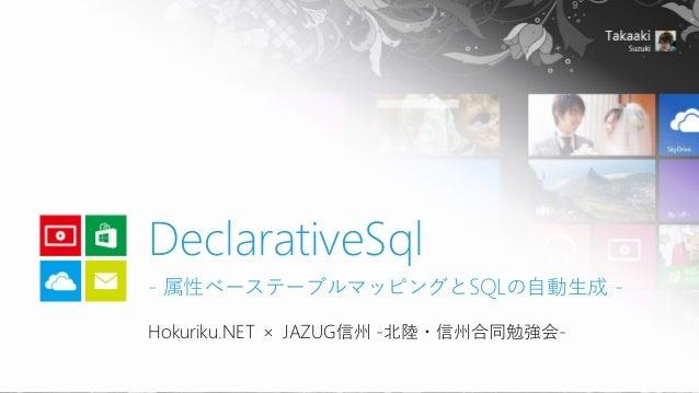 Hokuriku.NET × JAZUG信州 -北陸・信州合同勉強会- DeclarativeSql - 属性ベーステーブルマッピングとSQLの自動生成 -