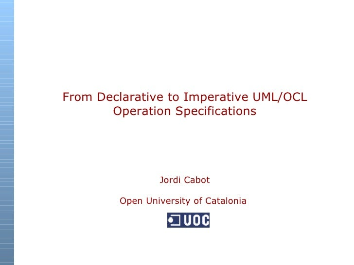 From Declarative to Imperative UML/OCL Operation Specifications Jordi Cabot Open University of Catalonia