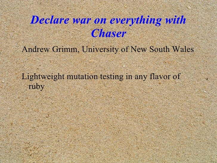 Declare war on everything with Chaser <ul><li>Andrew Grimm, University of New South Wales </li></ul>Lightweight mutation t...