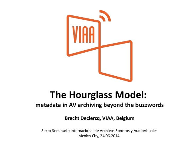 The Hourglass Model: metadata in AV archiving beyond the buzzwords Brecht Declercq, VIAA, Belgium Sexto Seminario Internac...