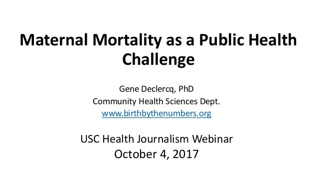 Maternal Mortality as a Public Health Challenge Gene Declercq, PhD Community Health Sciences Dept. www.birthbythenumbers.o...