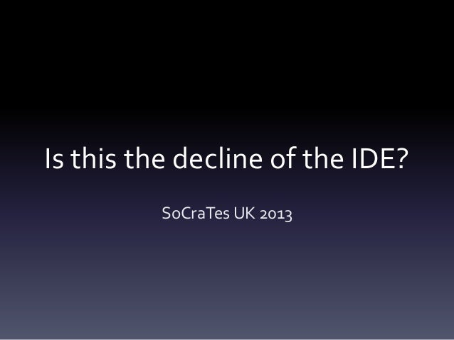 Is this the decline of the IDE? SoCraTes UK 2013