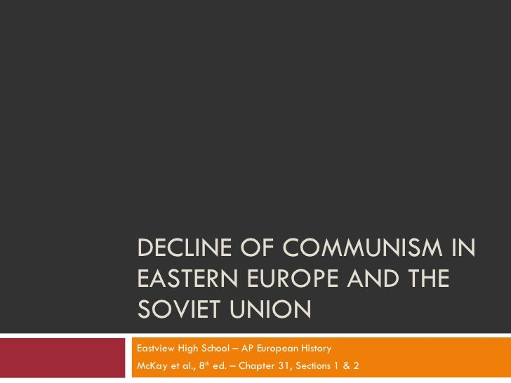 DECLINE OF COMMUNISM IN EASTERN EUROPE AND THE SOVIET UNION Eastview High School – AP European History McKay et al., 8 th ...