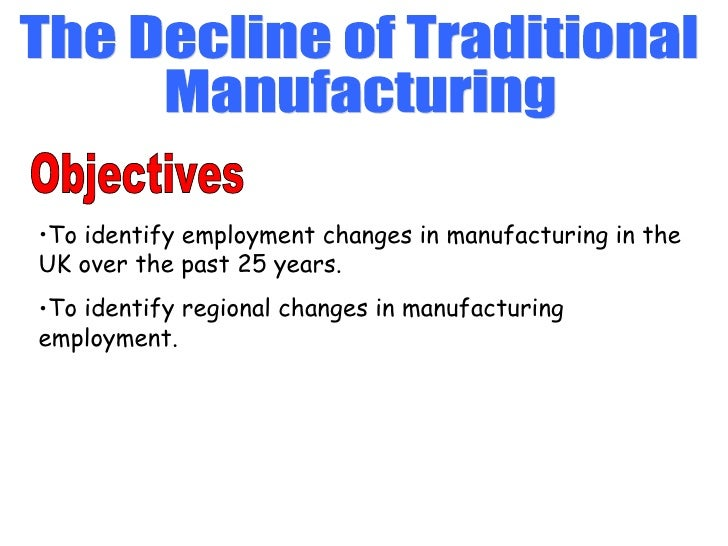 The Decline of Traditional Manufacturing Objectives <ul><li>To identify employment changes in manufacturing in the UK over...