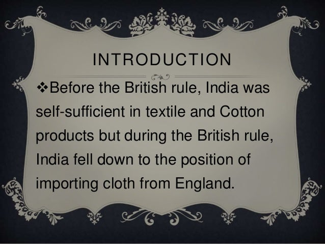 textiles mills in india under british rule The indian economy under the british raj describes the economy of india during  the years of  british control of trade, and exports of cheap manchester cotton  are cited as significant factors, though indian textiles had  whereas raw cotton  was imported from india without tariffs to british factories which manufactured  textiles.