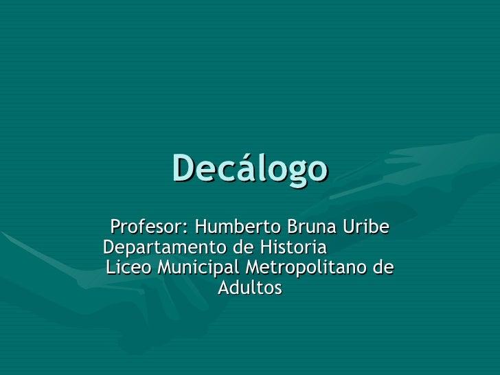 Decálogo Profesor: Humberto Bruna Uribe Departamento de Historia  Liceo Municipal Metropolitano de Adultos
