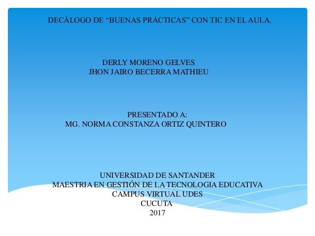 """DECÁLOGO DE """"BUENAS PRÁCTICAS"""" CON TIC EN EL AULA. DERLY MORENO GELVES JHON JAIRO BECERRA MATHIEU UNIVERSIDAD DE SANTANDER..."""