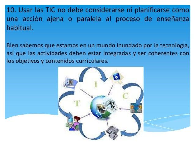10. Usar las TIC no debe considerarse ni planificarse como una acción ajena o paralela al proceso de enseñanza habitual. B...