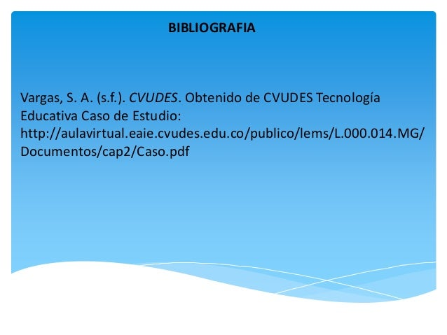 BIBLIOGRAFIA Vargas, S. A. (s.f.). CVUDES. Obtenido de CVUDES Tecnología Educativa Caso de Estudio: http://aulavirtual.eai...