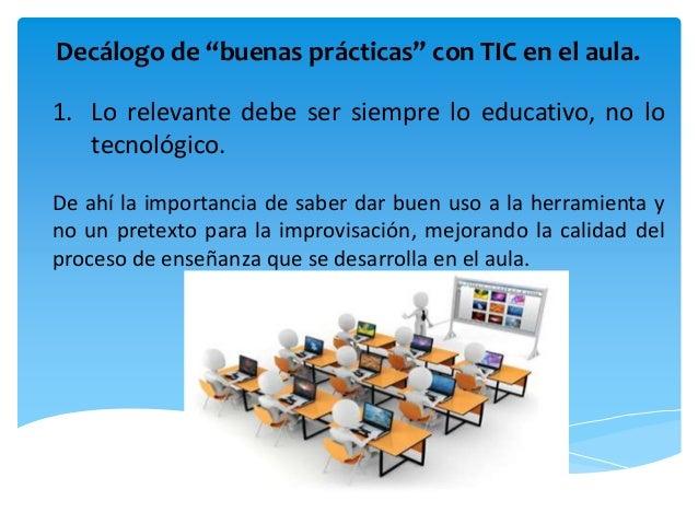 """Decálogo de """"buenas prácticas"""" con TIC en el aula. 1. Lo relevante debe ser siempre lo educativo, no lo tecnológico. De ah..."""