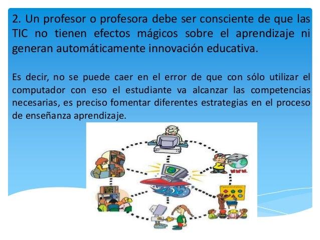 2. Un profesor o profesora debe ser consciente de que las TIC no tienen efectos mágicos sobre el aprendizaje ni generan au...