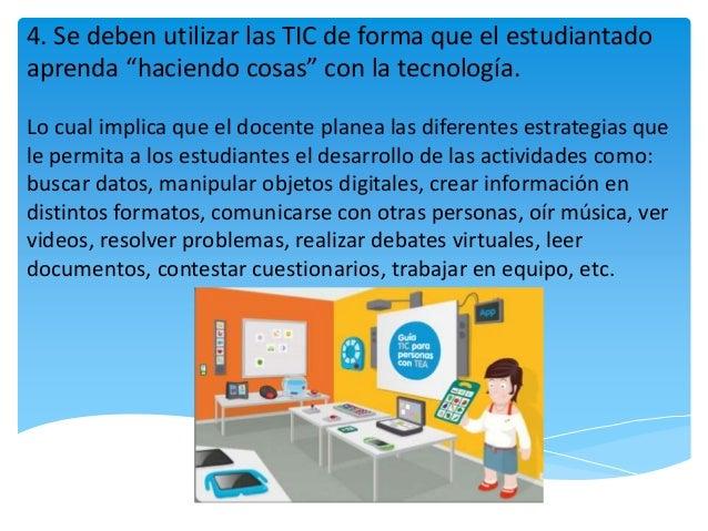 """4. Se deben utilizar las TIC de forma que el estudiantado aprenda """"haciendo cosas"""" con la tecnología. Lo cual implica que ..."""