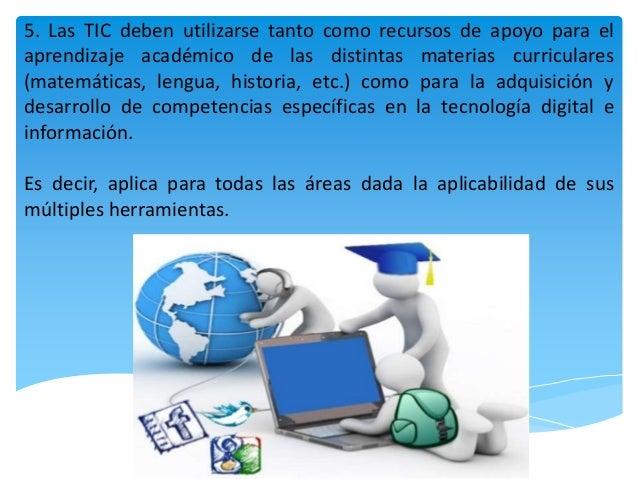 5. Las TIC deben utilizarse tanto como recursos de apoyo para el aprendizaje académico de las distintas materias curricula...