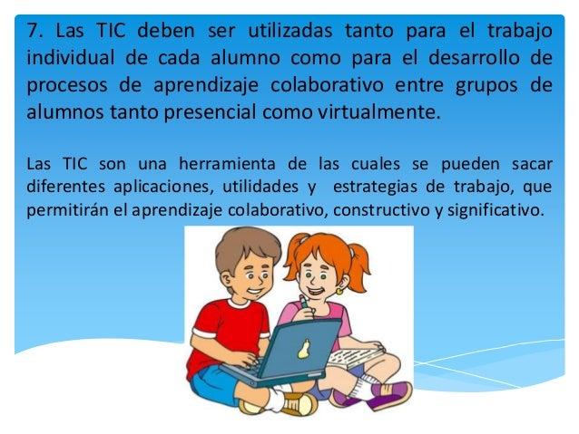 7. Las TIC deben ser utilizadas tanto para el trabajo individual de cada alumno como para el desarrollo de procesos de apr...