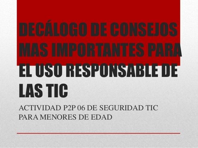 DECÁLOGO DE CONSEJOS MAS IMPORTANTES PARA EL USO RESPONSABLE DE LAS TIC ACTIVIDAD P2P 06 DE SEGURIDAD TIC PARA MENORES DE ...