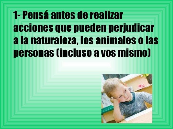 1- Pensá antes de realizar acciones que pueden perjudicar a la naturaleza, los animales o las personas (incluso a vos mismo)
