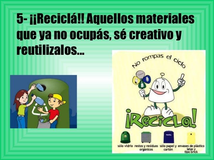 5- ¡¡Reciclá!! Aquellos materiales que ya no ocupás, sé creativo y reutilizalos...