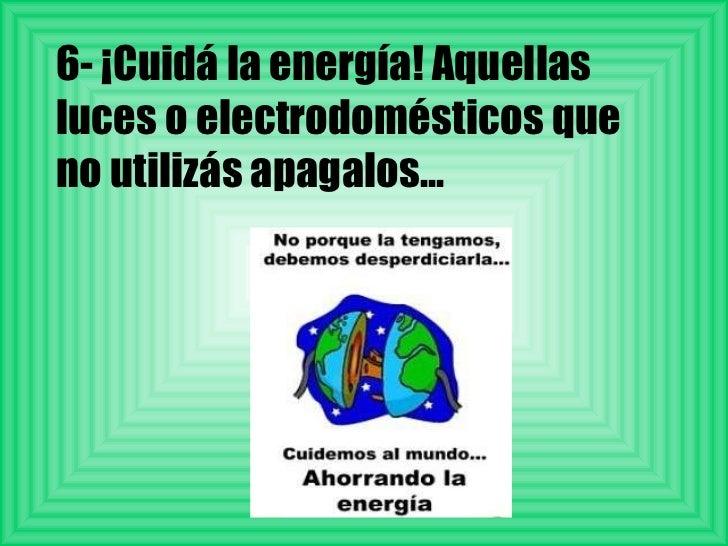 6- ¡Cuidá la energía! Aquellas luces o electrodomésticos que no utilizás apagalos...