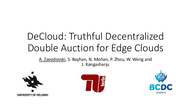 DeCloud: Truthful Decentralized Double Auction for Edge Clouds A. Zavodovski, S. Bayhan, N. Mohan, P. Zhou, W. Wong and J....