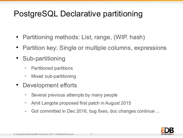 © Copyright EnterpriseDB Corporation, 2017. All Rights Reserved. 5 ● Partitioning methods: List, range, (WIP. hash) ● Part...