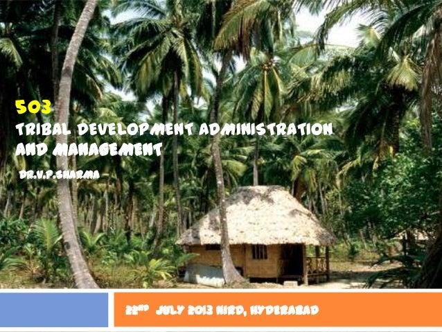 503 TRIBAL DEVELOPMENT ADMINISTRATION AND MANAGEMENT 22nd JULY 2013 NIRD, HYDERABAD DR.V.P.SHARMA
