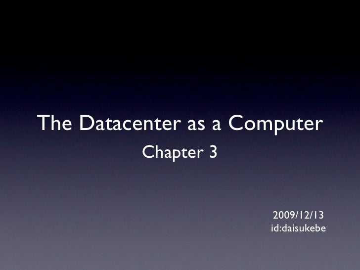 The Datacenter as a Computer           Chapter 3                          2009/12/13                       id:daisukebe
