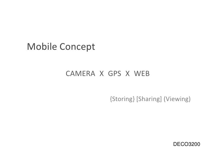 Mobile Concept<br />CAMERA X GPS X WEB <br />{Storing} [Sharing] (Viewing)<br /> DECO3200<br />