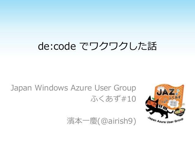 de:code でワクワクした話 Japan Windows Azure User Group ふくあず#10 濱本一慶(@airish9)